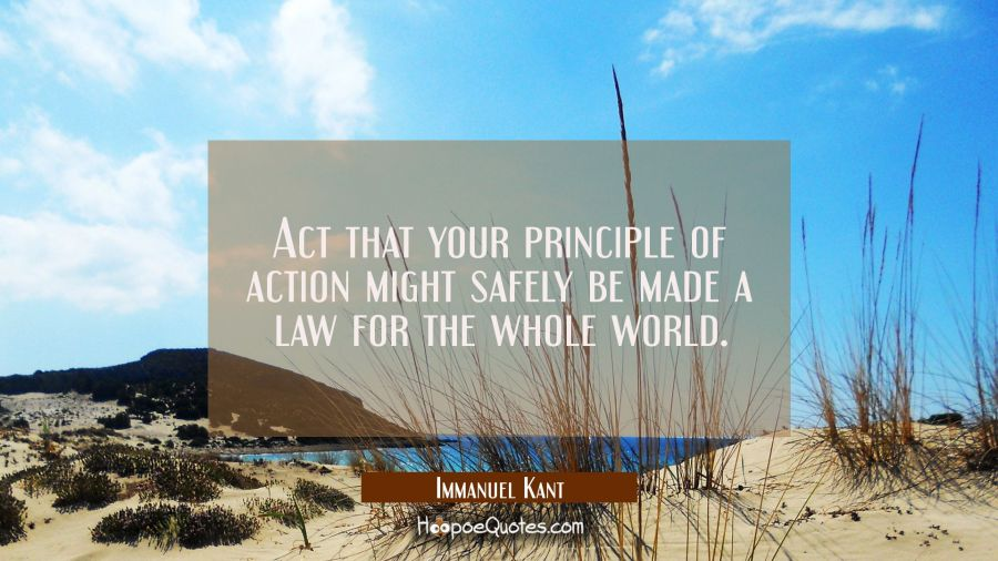 Act that your principle of action might safely be made a law for the whole world. Immanuel Kant Quotes