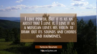 I love power. But it is as an artist that I love it. I love it as a musician loves his violin to dr