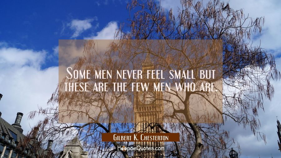 Some men never feel small but these are the few men who are. Gilbert K. Chesterton Quotes