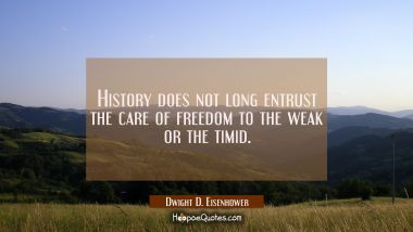 History does not long entrust the care of freedom to the weak or the timid. Dwight D. Eisenhower Quotes