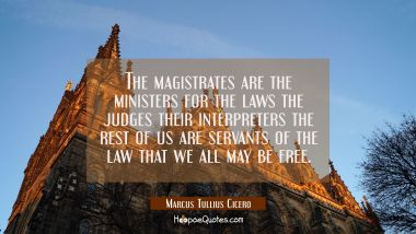 The magistrates are the ministers for the laws the judges their interpreters the rest of us are ser