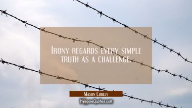 Irony regards every simple truth as a challenge. Mason Cooley Quotes