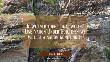If we ever forget that we are One Nation Under God then we will be a nation gone under.