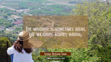 The minority is sometimes right, the majority always wrong.