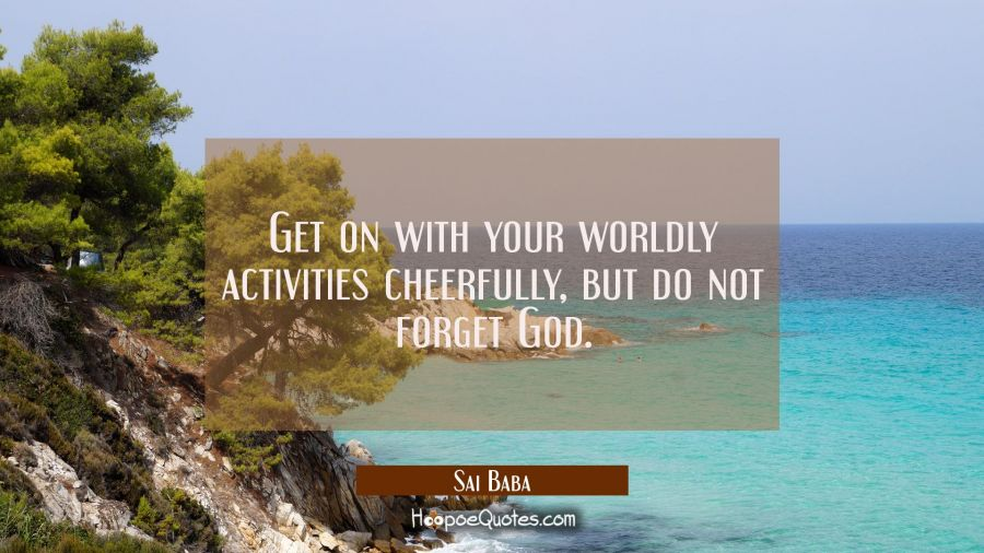 Get on with your worldly activities cheerfully but do not forget God. Sai Baba Quotes