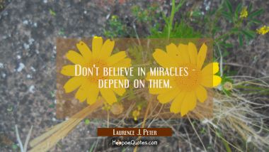 Don't believe in miracles - depend on them. Laurence J. Peter Quotes