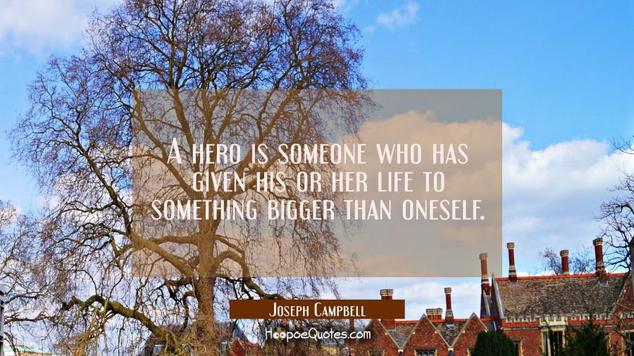 A hero is someone who has given his or her life to something bigger than oneself. Joseph Campbell Quotes