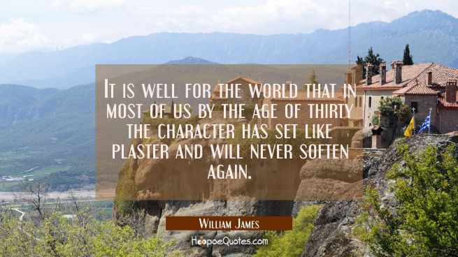 It is well for the world that in most of us by the age of thirty the character has set like plaster