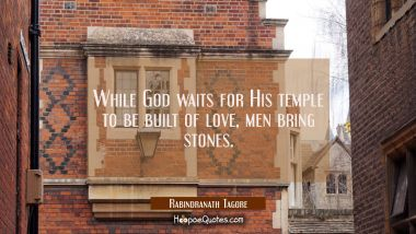While God waits for His temple to be built of love, men bring stones. Rabindranath Tagore Quotes