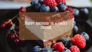 Happy birthday to a sweet friend! Quotes
