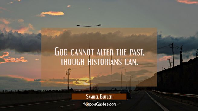 God cannot alter the past though historians can.