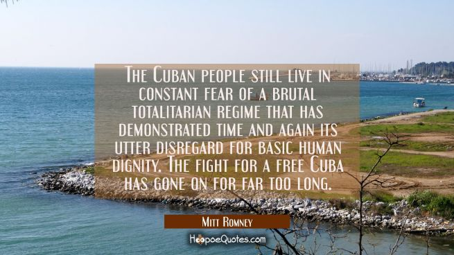 The Cuban people still live in constant fear of a brutal totalitarian regime that has demonstrated