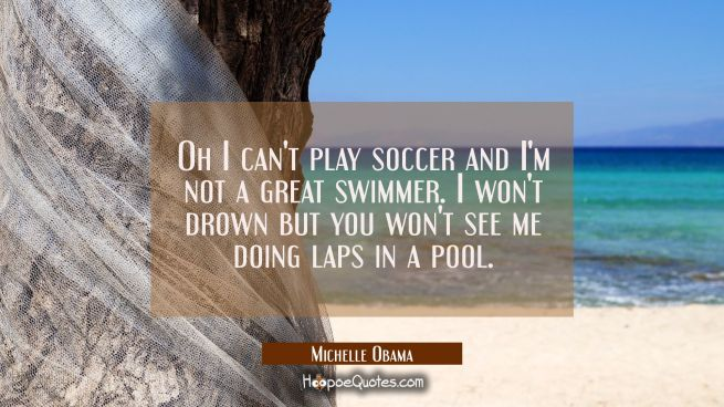 Oh I can't play soccer and I'm not a great swimmer. I won't drown but you won't see me doing laps i