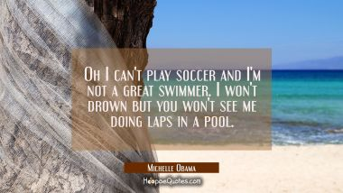 Oh I can't play soccer and I'm not a great swimmer. I won't drown but you won't see me doing laps i Michelle Obama Quotes