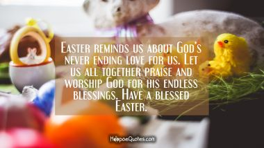Easter reminds us about God's never ending love for us. Let us all together praise and worship God for his endless blessings. Have a blessed Easter.