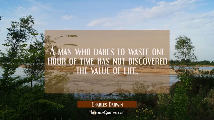 A man who dares to waste one hour of time has not discovered the value of life. Charles Darwin Quotes