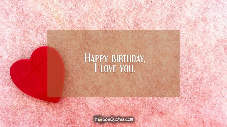 Happy birthday, I love you. Birthday Quotes