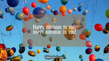Happy birthday to you, happy birthday to you! Birthday Quotes