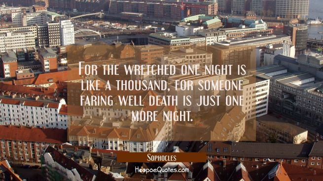 For the wretched one night is like a thousand, for someone faring well death is just one more night