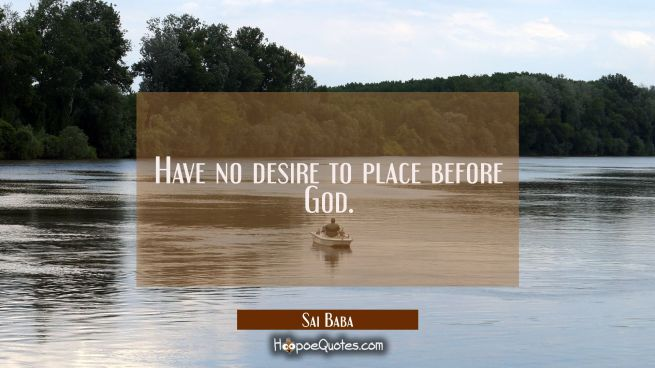 Have no desire to place before God.