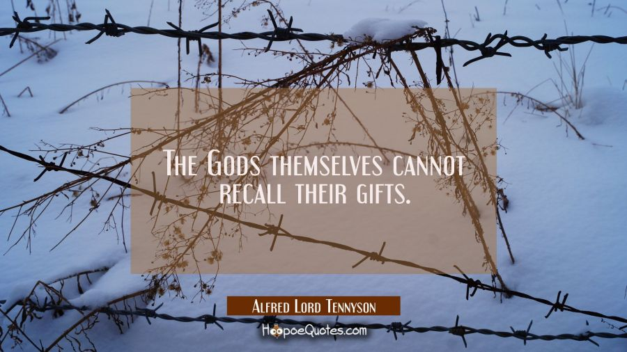 The Gods themselves cannot recall their gifts. Alfred Lord Tennyson Quotes