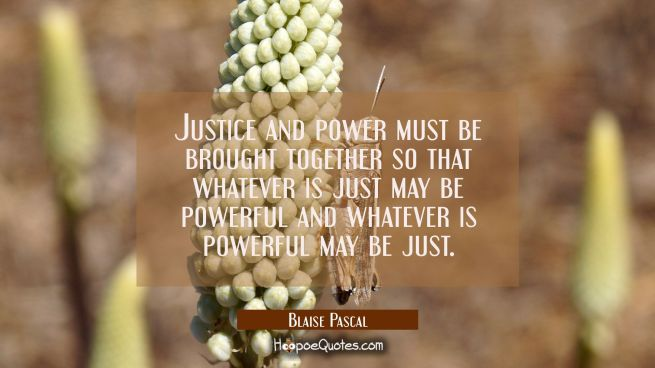 Justice and power must be brought together so that whatever is just may be powerful and whatever is