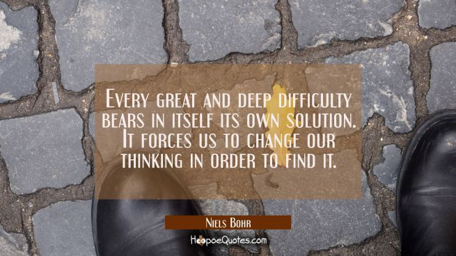 Every great and deep difficulty bears in itself its own solution. It forces us to change our thinki