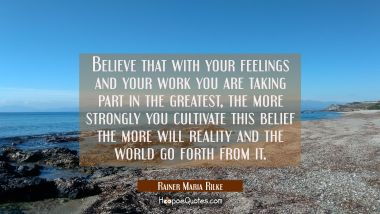 Believe that with your feelings and your work you are taking part in the greatest, the more strongl