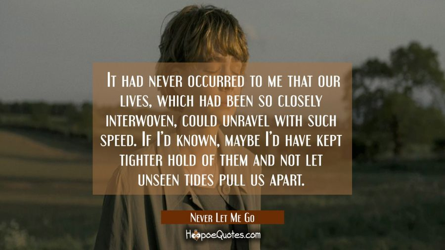 It had never occurred to me that our lives, which had been so closely interwoven, could unravel with such speed. If I'd known, maybe I'd have kept tighter hold of them and not let unseen tides pull us apart. Movie Quotes Quotes