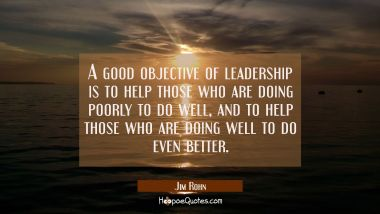 A good objective of leadership is to help those who are doing poorly to do well and to help those w