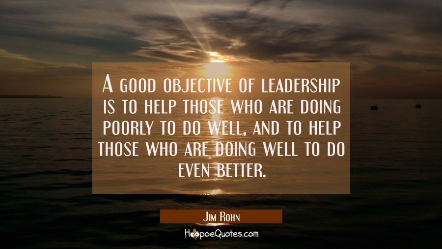 A good objective of leadership is to help those who are doing poorly to do well and to help those w Jim Rohn Quotes