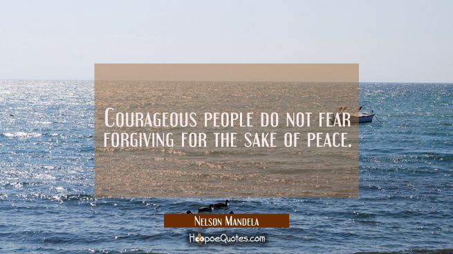Courageous people do not fear forgiving for the sake of peace.