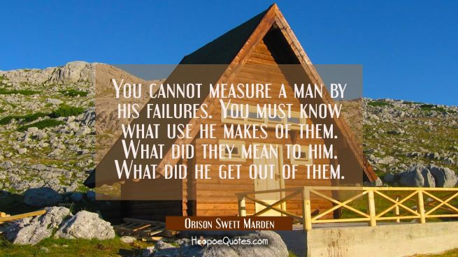You cannot measure a man by his failures. You must know what use he makes of them. What did they me