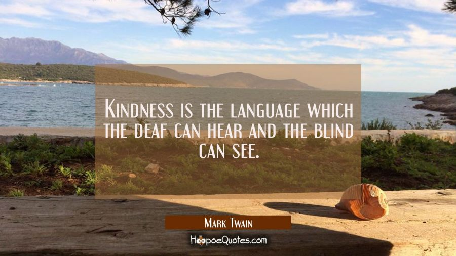 Kindness is the language which the deaf can hear and the blind can see. Mark Twain Quotes