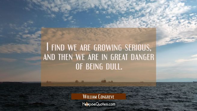 I find we are growing serious and then we are in great danger of being dull.