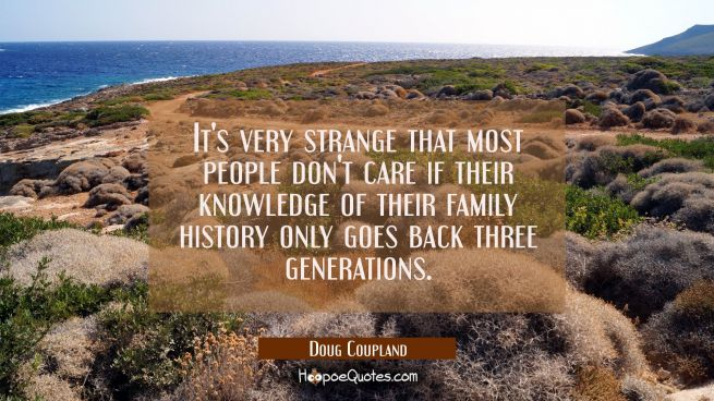 It's very strange that most people don't care if their knowledge of their family history only goes