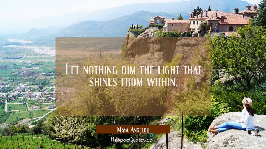 Let nothing dim the light that shines from within. Maya Angelou Quotes