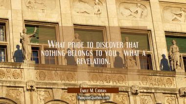 What pride to discover that nothing belongs to you - what a revelation.