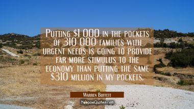 Putting $1 000 in the pockets of 310 000 families with urgent needs is going to provide far more st