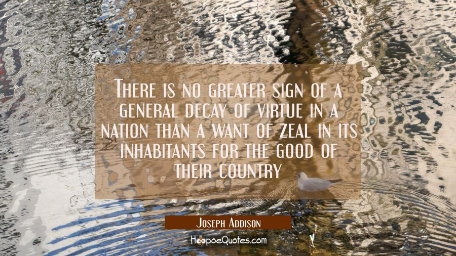 There is no greater sign of a general decay of virtue in a nation than a want of zeal in its inhabi Joseph Addison Quotes