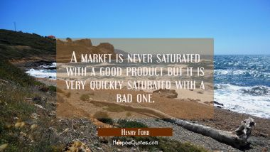 A market is never saturated with a good product but it is very quickly saturated with a bad one.