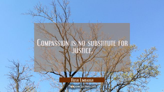 Compassion is no substitute for justice.