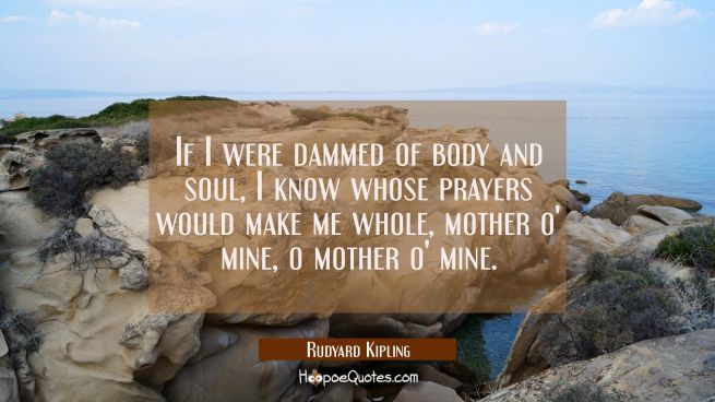 If I were dammed of body and soul I know whose prayers would make me whole mother o' mine o mother