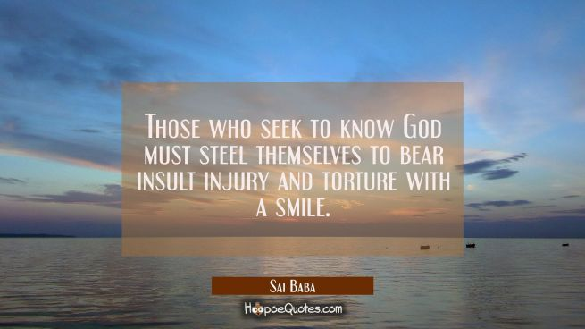 Those who seek to know God must steel themselves to bear insult injury and torture with a smile.
