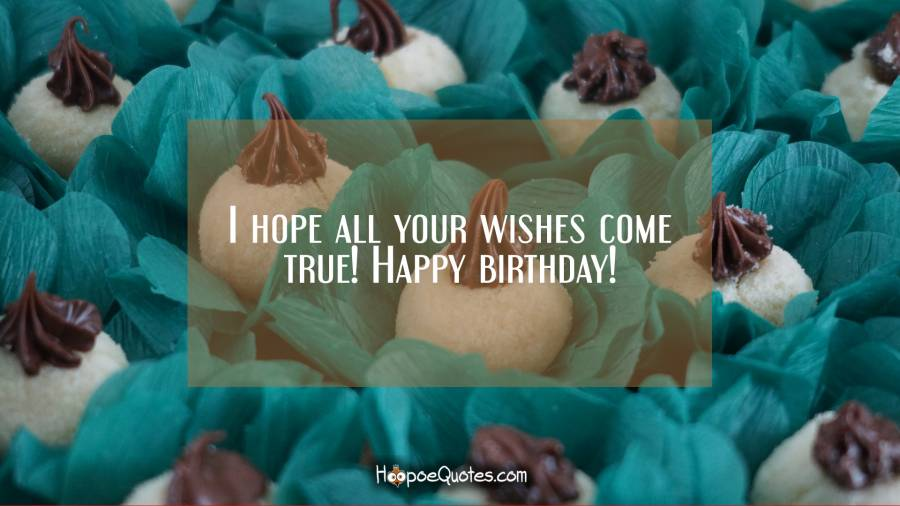 I hope all your wishes come true! Happy birthday! Birthday Quotes