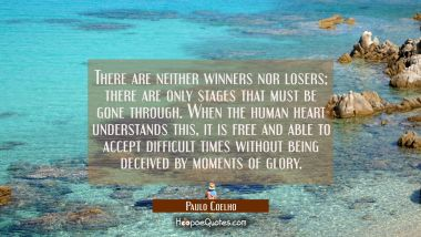 There are neither winners nor losers; there are only stages that must be gone through. When the human heart understands this, it is free and able to accept difficult times without being deceived by moments of glory
