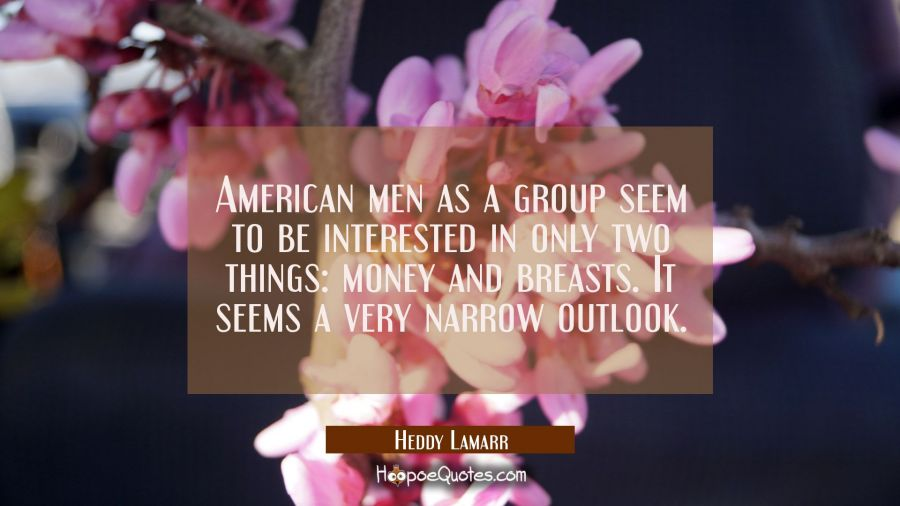 American men as a group seem to be interested in only two things money and breasts. It seems a very Hedy Lamarr Quotes