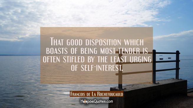 That good disposition which boasts of being most tender is often stifled by the least urging of sel
