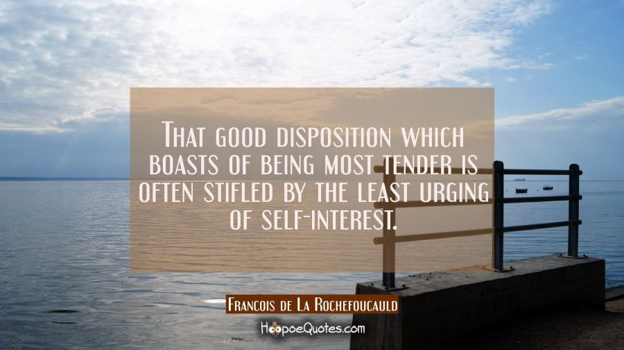 That good disposition which boasts of being most tender is often stifled by the least urging of sel Francois de La Rochefoucauld Quotes