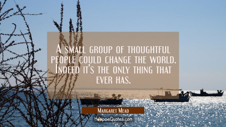 A small group of thoughtful people could change the world. Indeed it's the only thing that ever has Margaret Mead Quotes